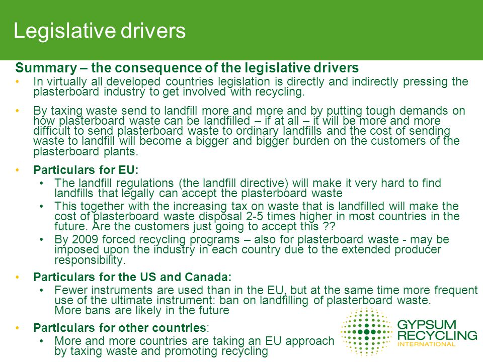 Legislative drivers Summary – the consequence of the legislative drivers In virtually all developed countries legislation is directly and indirectly pressing the plasterboard industry to get involved with recycling.