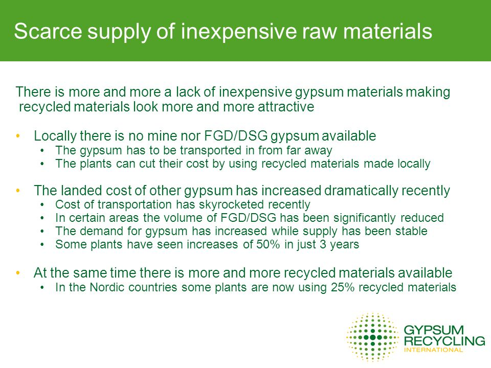 There is more and more a lack of inexpensive gypsum materials making recycled materials look more and more attractive Locally there is no mine nor FGD/DSG gypsum available The gypsum has to be transported in from far away The plants can cut their cost by using recycled materials made locally The landed cost of other gypsum has increased dramatically recently Cost of transportation has skyrocketed recently In certain areas the volume of FGD/DSG has been significantly reduced The demand for gypsum has increased while supply has been stable Some plants have seen increases of 50% in just 3 years At the same time there is more and more recycled materials available In the Nordic countries some plants are now using 25% recycled materials Pressure from the market/customers Scarce supply of inexpensive raw materials