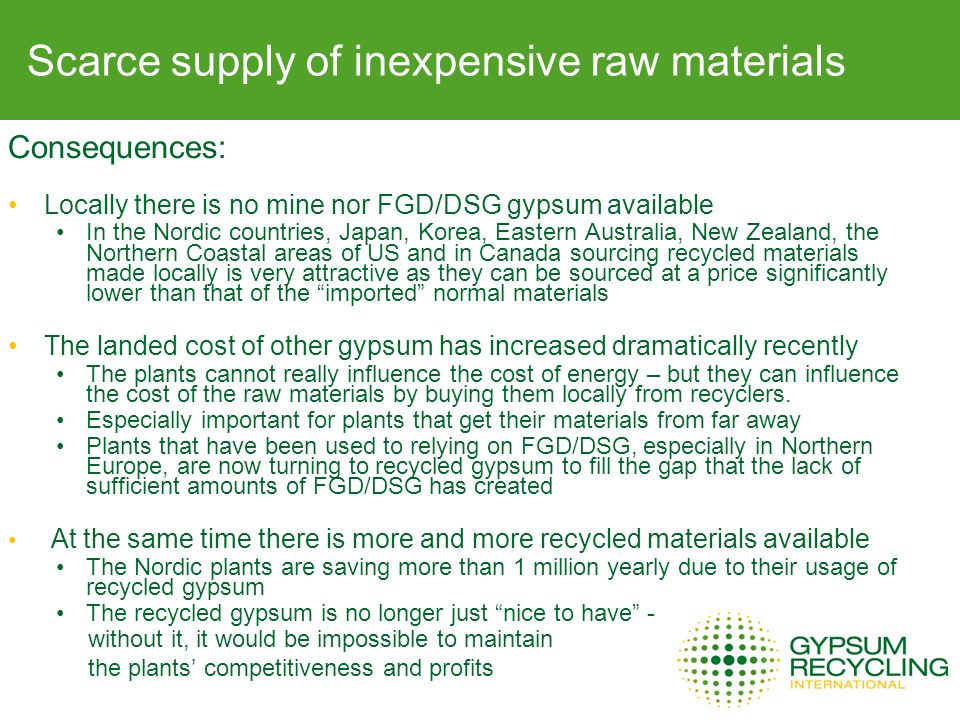 Consequences: Locally there is no mine nor FGD/DSG gypsum available In the Nordic countries, Japan, Korea, Eastern Australia, New Zealand, the Northern Coastal areas of US and in Canada sourcing recycled materials made locally is very attractive as they can be sourced at a price significantly lower than that of the imported normal materials The landed cost of other gypsum has increased dramatically recently The plants cannot really influence the cost of energy – but they can influence the cost of the raw materials by buying them locally from recyclers.