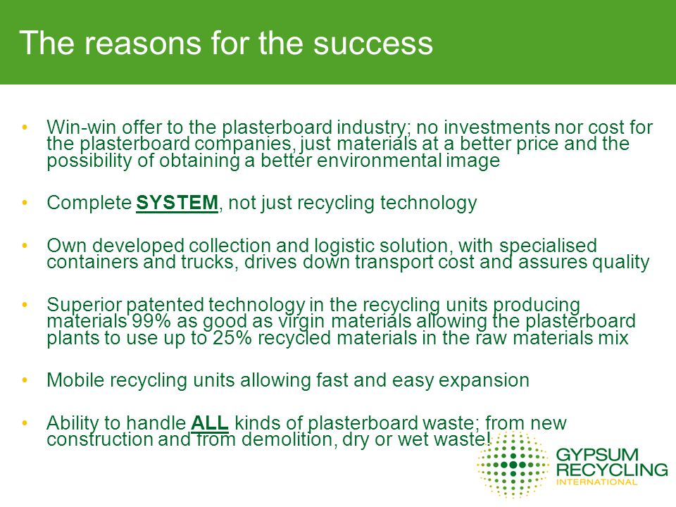 The reasons for the success Win-win offer to the plasterboard industry; no investments nor cost for the plasterboard companies, just materials at a better price and the possibility of obtaining a better environmental image Complete SYSTEM, not just recycling technology Own developed collection and logistic solution, with specialised containers and trucks, drives down transport cost and assures quality Superior patented technology in the recycling units producing materials 99% as good as virgin materials allowing the plasterboard plants to use up to 25% recycled materials in the raw materials mix Mobile recycling units allowing fast and easy expansion Ability to handle ALL kinds of plasterboard waste; from new construction and from demolition, dry or wet waste!