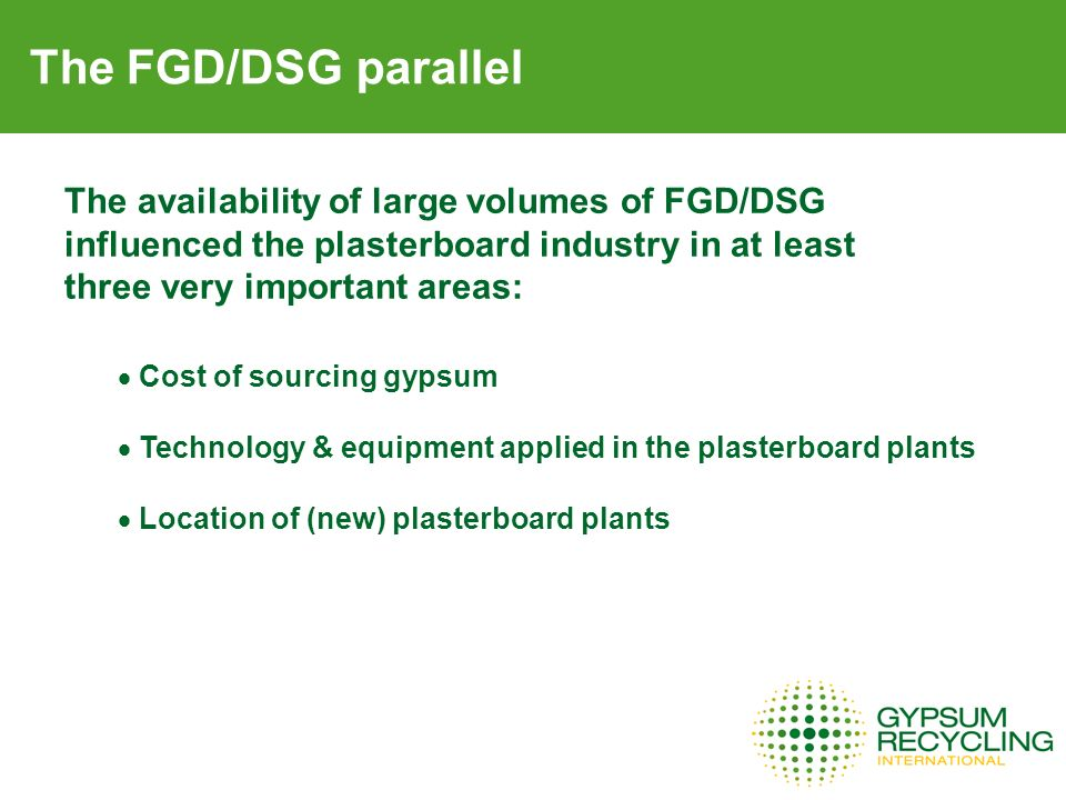 The FGD/DSG parallel The availability of large volumes of FGD/DSG influenced the plasterboard industry in at least three very important areas: Cost of sourcing gypsum Technology & equipment applied in the plasterboard plants Location of (new) plasterboard plants