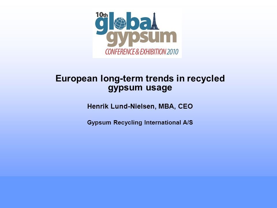 European long-term trends in recycled gypsum usage Henrik Lund-Nielsen, MBA, CEO Gypsum Recycling International A/S