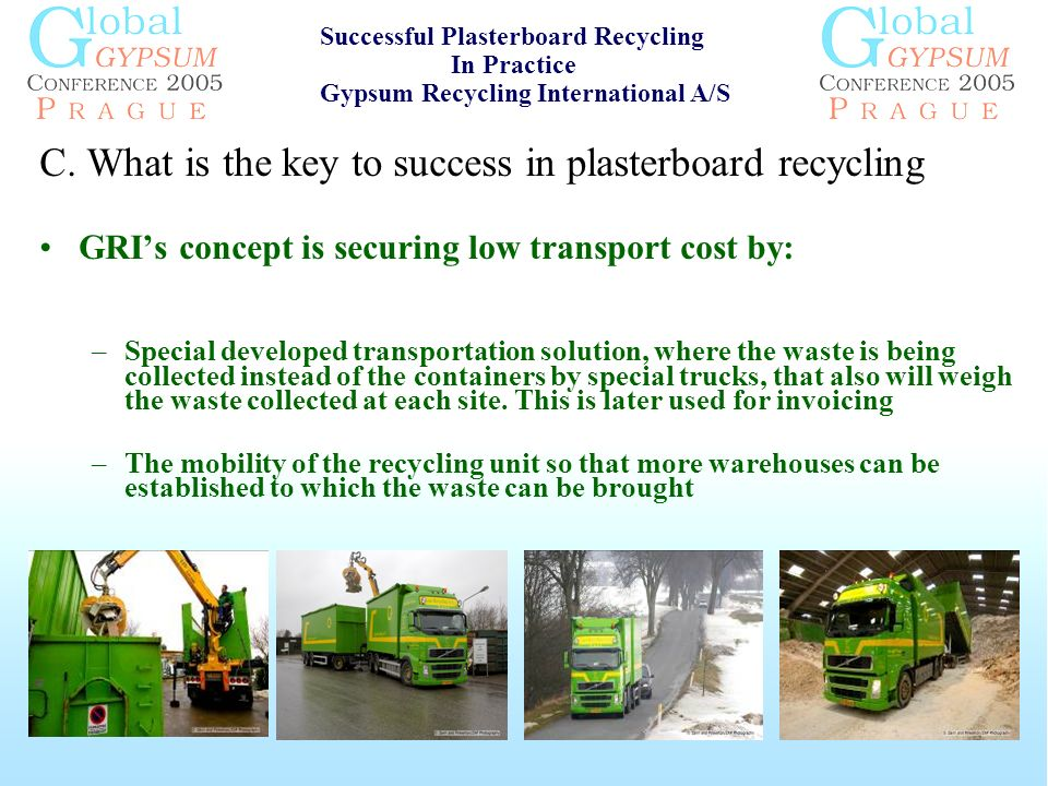 C. What is the key to success in plasterboard recycling GRIs concept is securing low transport cost by: –Special developed transportation solution, wh