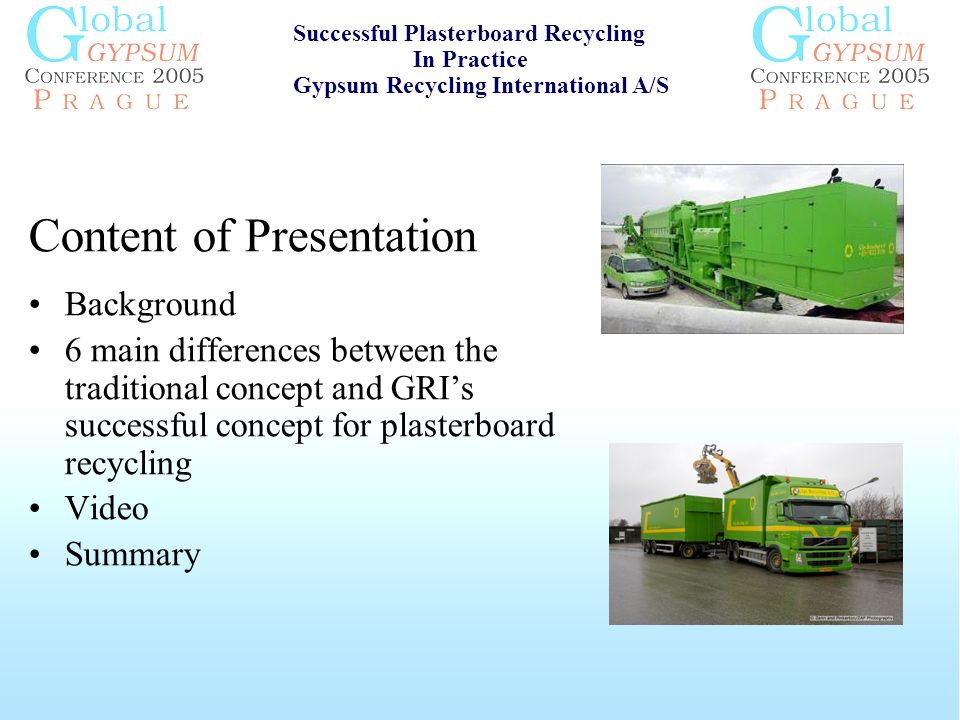 Content of Presentation Background 6 main differences between the traditional concept and GRIs successful concept for plasterboard recycling Video Summary Successful Plasterboard Recycling In Practice Gypsum Recycling International A/S