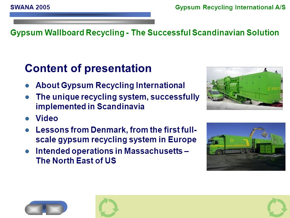 Content of presentation About Gypsum Recycling International The unique recycling system, successfully implemented in Scandinavia Video Lessons from Denmark, from the first full- scale gypsum recycling system in Europe Intended operations in Massachusetts – The North East of US SWANA 2005 Gypsum Recycling International A/S Gypsum Wallboard Recycling - The Successful Scandinavian Solution