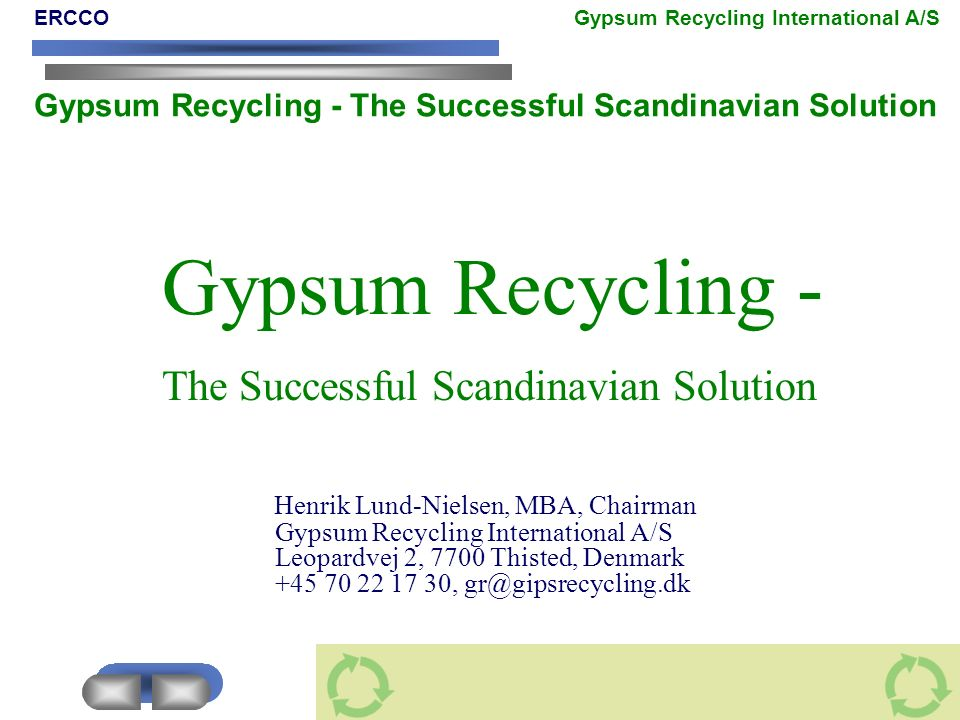 Gypsum Recycling - The Successful Scandinavian Solution Henrik Lund-Nielsen, MBA, Chairman Gypsum Recycling International A/S Leopardvej 2, 7700 Thist