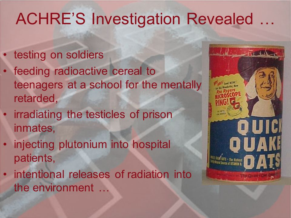 Human Radiation Experiments In 1994, President Clinton appointed the Advisory Committee on Human Radiation Experiments (ACHRE) To investigate unethical experiments conducted by our government during WWII and the Cold War Era http://tis.eh.doe.gov/ohre/roadmap/achre/