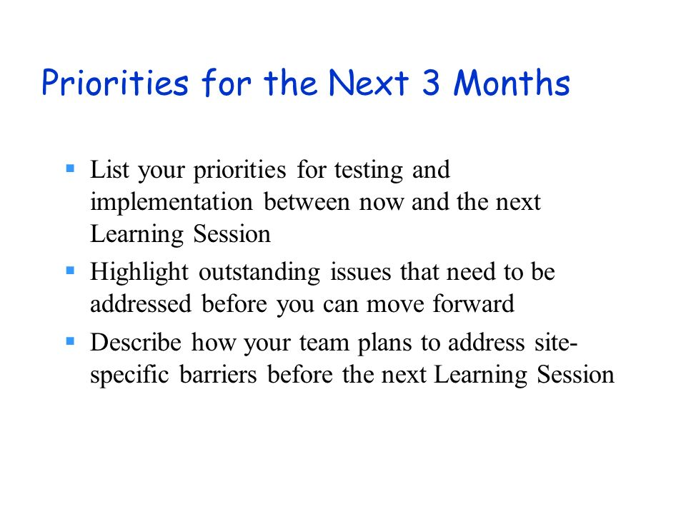 Priorities for the Next 3 Months List your priorities for testing and implementation between now and the next Learning Session Highlight outstanding issues that need to be addressed before you can move forward Describe how your team plans to address site- specific barriers before the next Learning Session