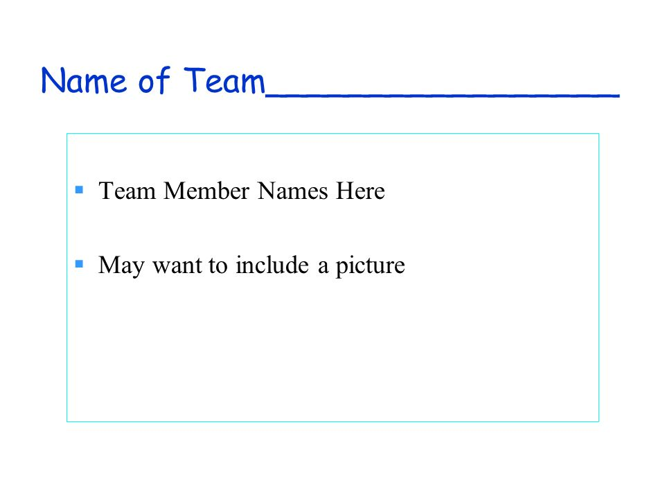 Name of Team_________________ Team Member Names Here May want to include a picture