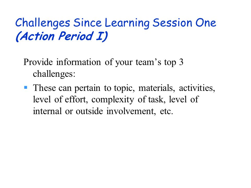 Challenges Since Learning Session One (Action Period I) Provide information of your teams top 3 challenges: These can pertain to topic, materials, activities, level of effort, complexity of task, level of internal or outside involvement, etc.