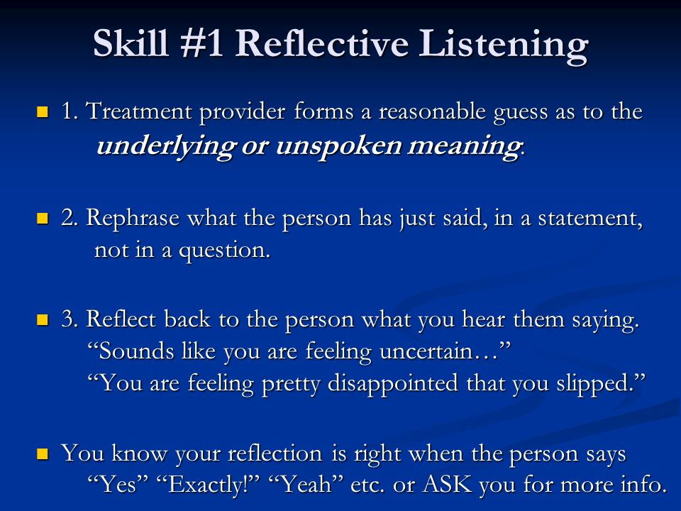 Skill #1 Reflective Listening 1. Treatment provider forms a reasonable guess as to the underlying or unspoken meaning. 1. Treatment provider forms a r