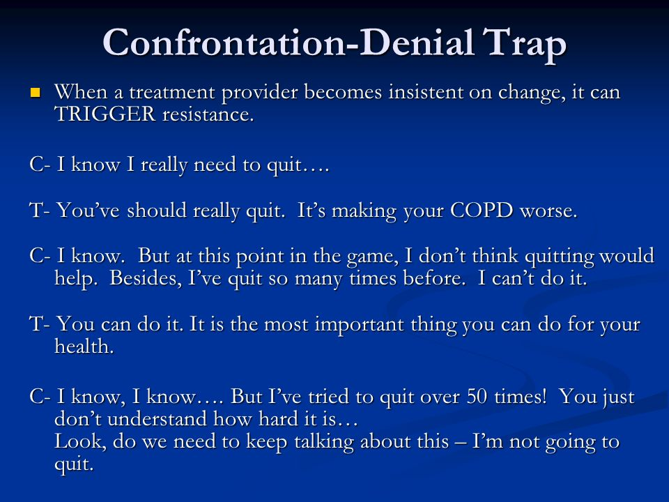 Confrontation-Denial Trap When a treatment provider becomes insistent on change, it can TRIGGER resistance. When a treatment provider becomes insisten
