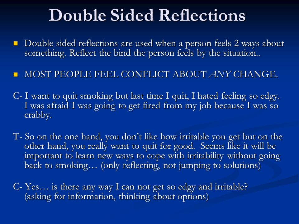Double Sided Reflections Double sided reflections are used when a person feels 2 ways about something. Reflect the bind the person feels by the situat