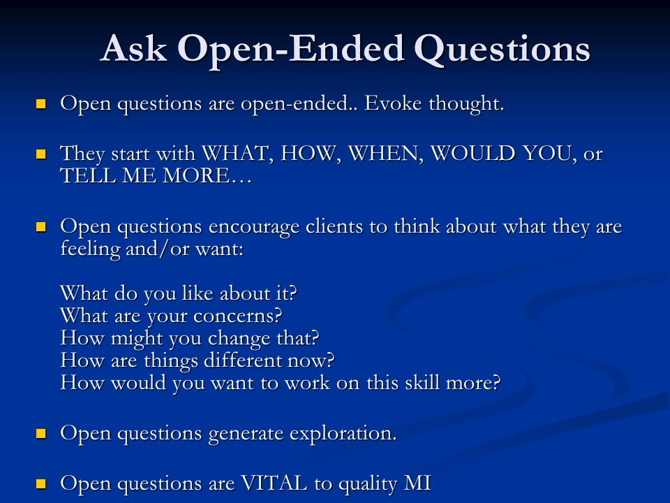 Ask Open-Ended Questions Open questions are open-ended.. Evoke thought. Open questions are open-ended.. Evoke thought. They start with WHAT, HOW, WHEN
