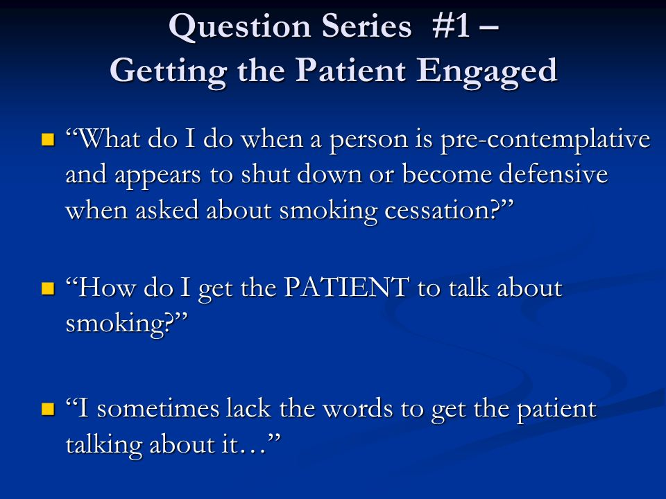 Question Series #1 – Getting the Patient Engaged What do I do when a person is pre-contemplative and appears to shut down or become defensive when ask