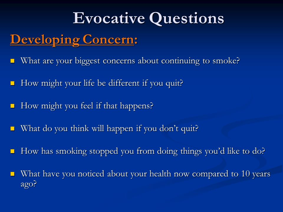 Evocative Questions Developing Concern: What are your biggest concerns about continuing to smoke? What are your biggest concerns about continuing to s