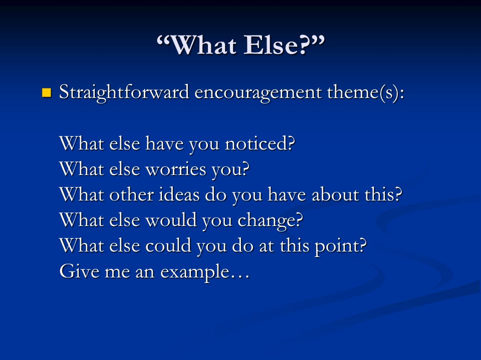 What Else? Straightforward encouragement theme(s): What else have you noticed? What else worries you? What other ideas do you have about this? What el