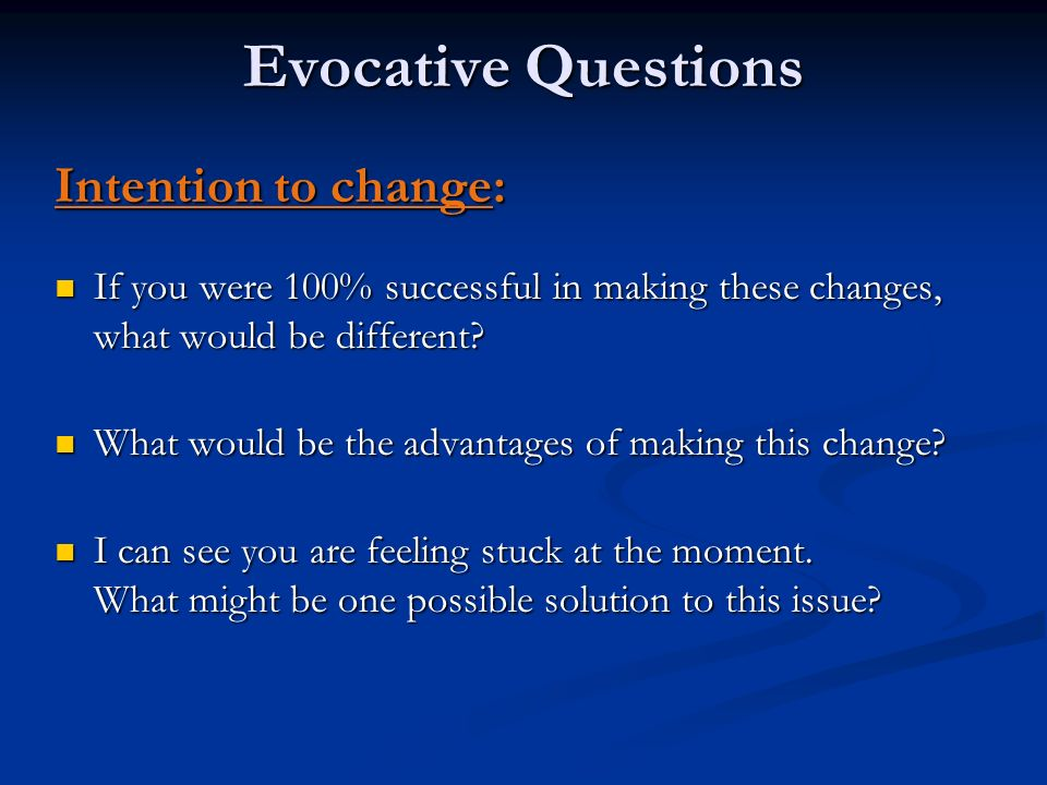 Evocative Questions Intention to change: If you were 100% successful in making these changes, what would be different? If you were 100% successful in
