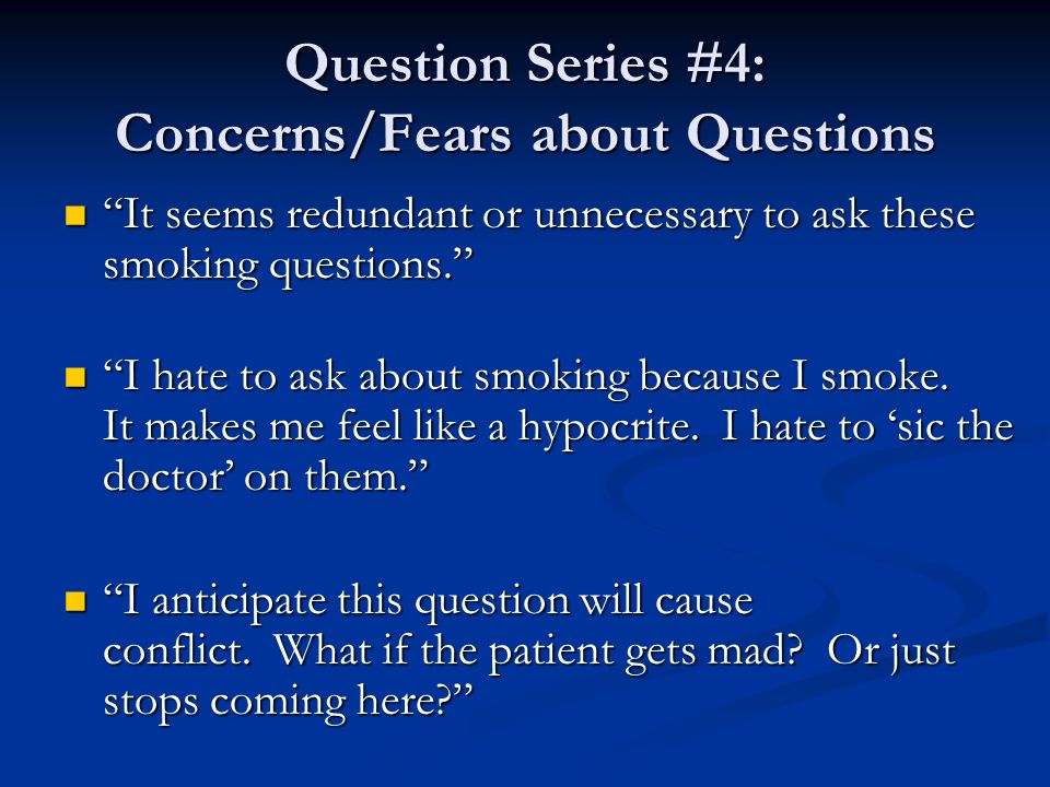 Question Series #4: Concerns/Fears about Questions It seems redundant or unnecessary to ask these smoking questions. It seems redundant or unnecessary
