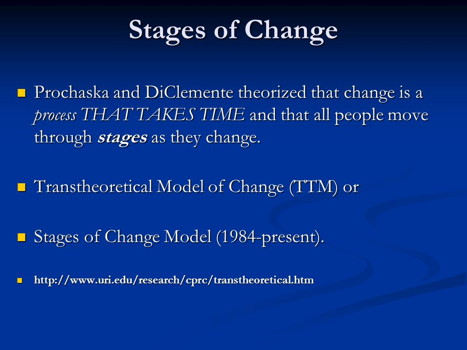 Stages of Change Prochaska and DiClemente theorized that change is a process THAT TAKES TIME and that all people move through stages as they change. P