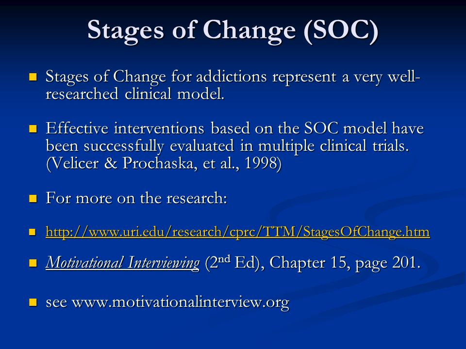 Stages of Change (SOC) Stages of Change for addictions represent a very well- researched clinical model. Stages of Change for addictions represent a v