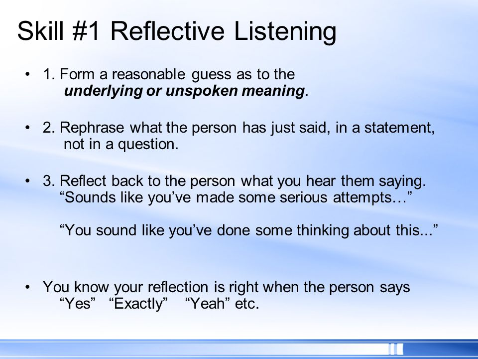 Skill #1 Reflective Listening 1. Form a reasonable guess as to the underlying or unspoken meaning. 2. Rephrase what the person has just said, in a sta
