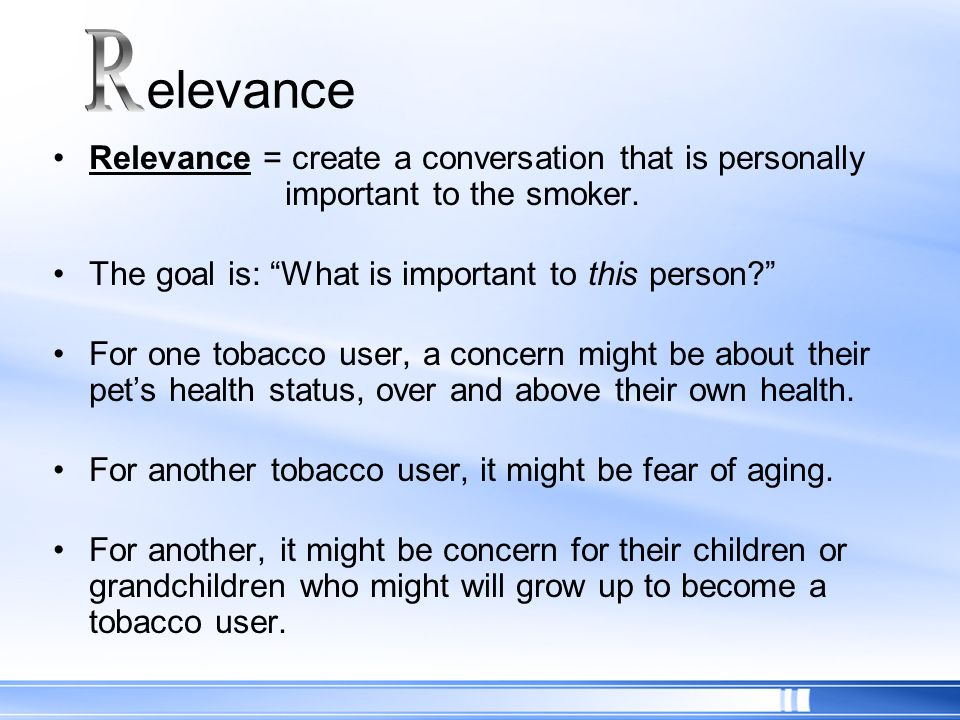 Relevance = create a conversation that is personally important to the smoker. The goal is: What is important to this person? For one tobacco user, a c