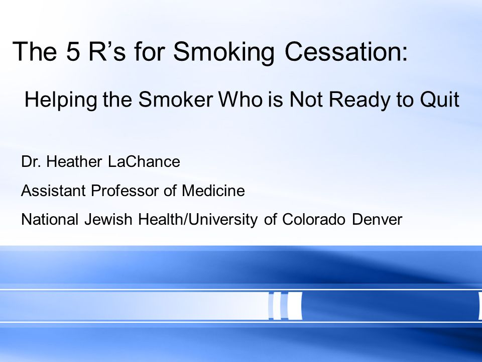 The 5 Rs for Smoking Cessation: Helping the Smoker Who is Not Ready to Quit Dr. Heather LaChance Assistant Professor of Medicine National Jewish Healt