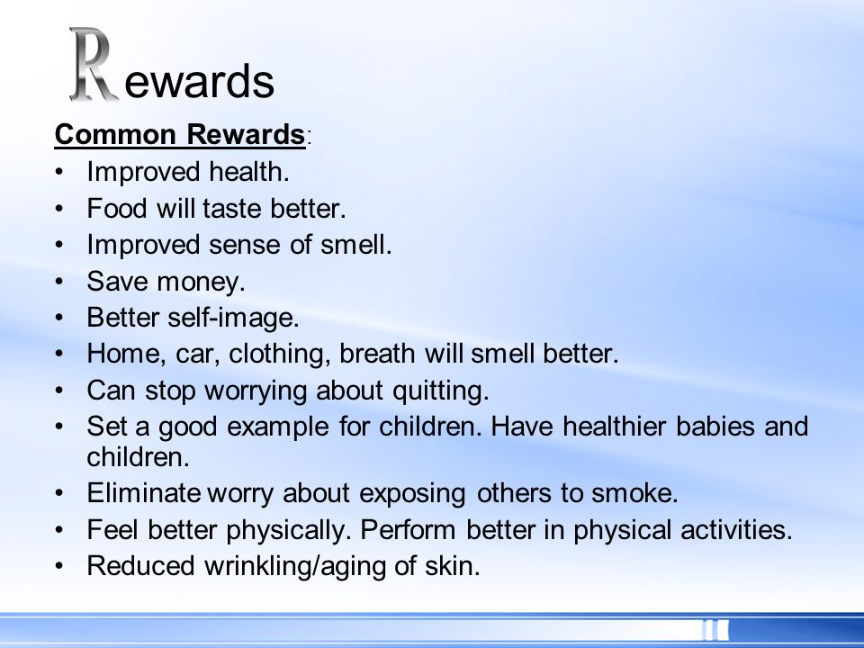 Common Rewards : Improved health. Food will taste better. Improved sense of smell. Save money. Better self-image. Home, car, clothing, breath will sme