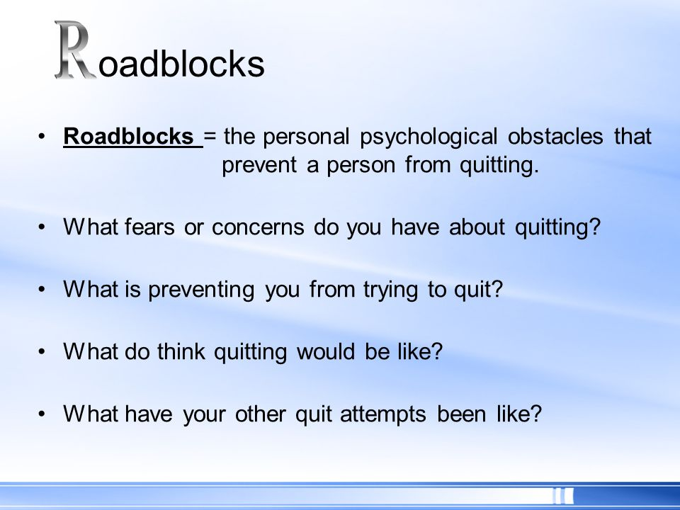 Roadblocks = the personal psychological obstacles that prevent a person from quitting. What fears or concerns do you have about quitting? What is prev