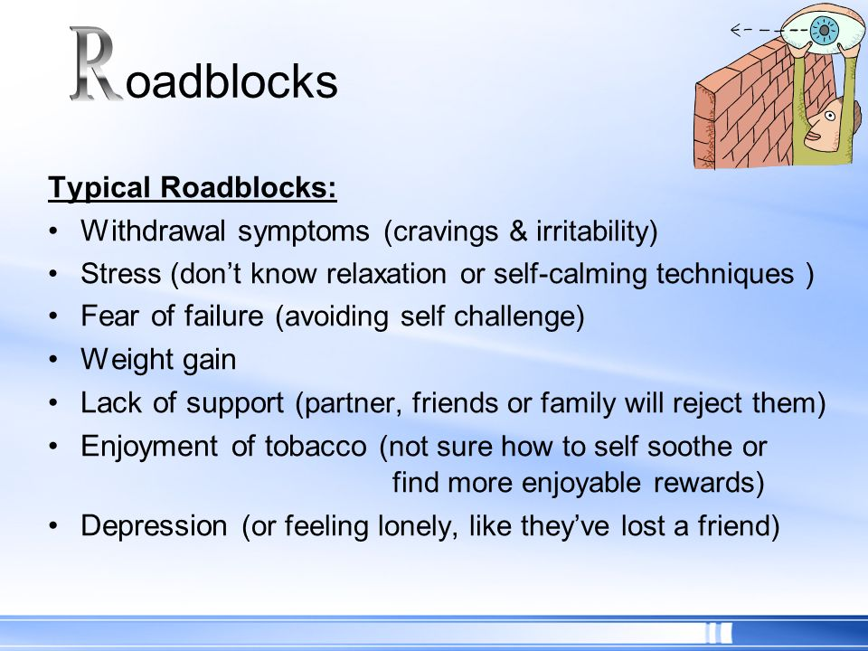 Typical Roadblocks: Withdrawal symptoms (cravings & irritability) Stress (dont know relaxation or self-calming techniques ) Fear of failure (avoiding