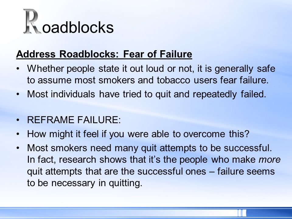 Address Roadblocks: Fear of Failure Whether people state it out loud or not, it is generally safe to assume most smokers and tobacco users fear failur