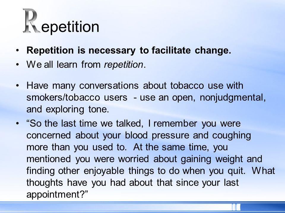 Repetition is necessary to facilitate change. We all learn from repetition. Have many conversations about tobacco use with smokers/tobacco users - use