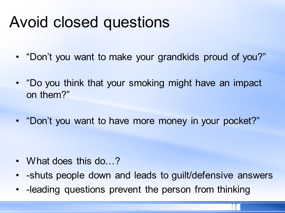 Avoid closed questions Dont you want to make your grandkids proud of you? Do you think that your smoking might have an impact on them? Dont you want t