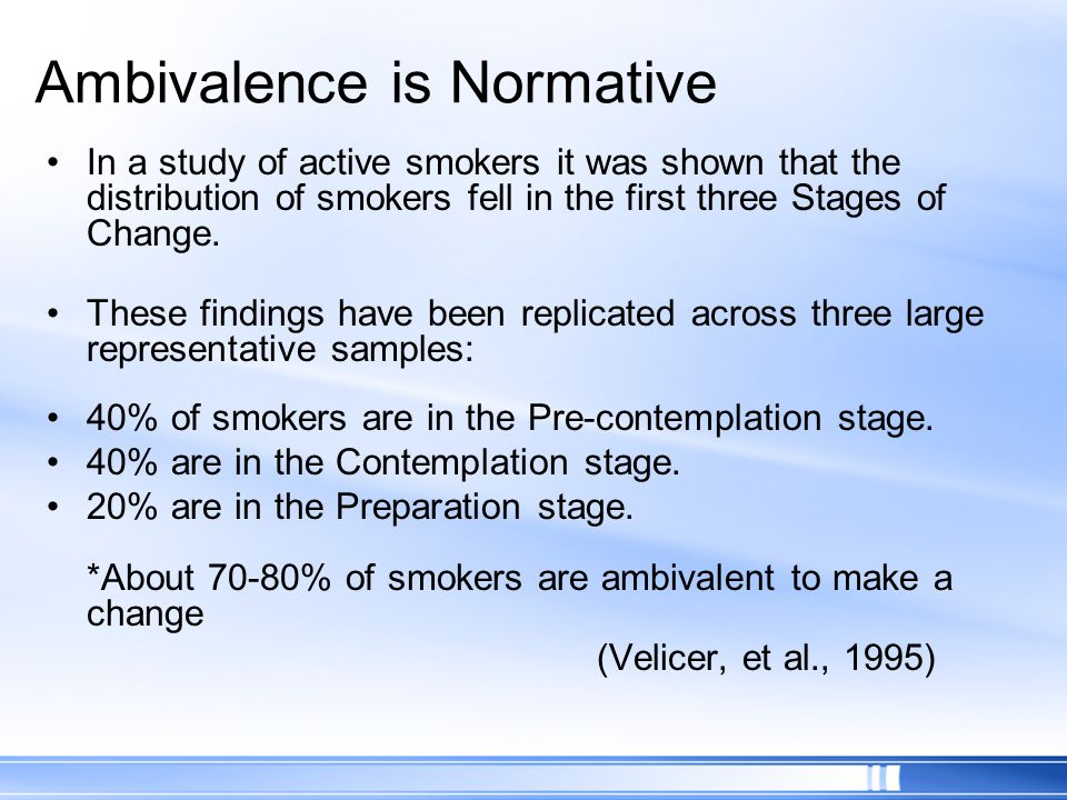 Ambivalence is Normative In a study of active smokers it was shown that the distribution of smokers fell in the first three Stages of Change. These fi
