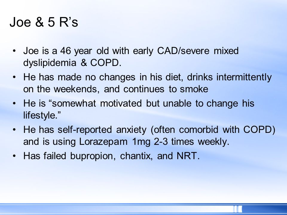 Joe & 5 Rs Joe is a 46 year old with early CAD/severe mixed dyslipidemia & COPD. He has made no changes in his diet, drinks intermittently on the week