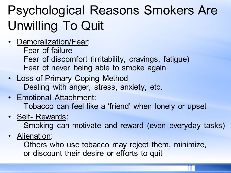 Psychological Reasons Smokers Are Unwilling To Quit Demoralization/Fear: Fear of failure Fear of discomfort (irritability, cravings, fatigue) Fear of