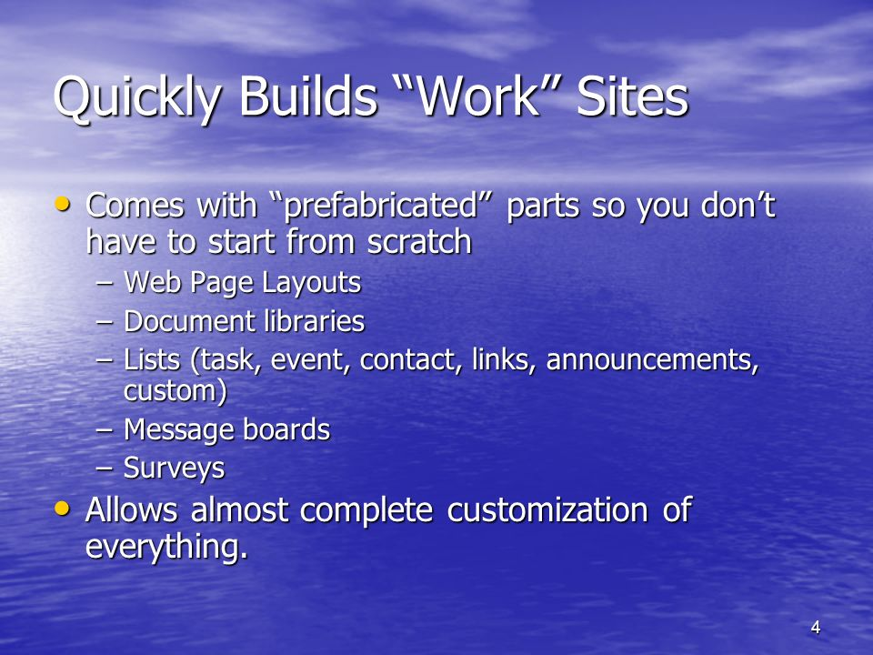 4 Quickly Builds Work Sites Comes with prefabricated parts so you dont have to start from scratch Comes with prefabricated parts so you dont have to start from scratch –Web Page Layouts –Document libraries –Lists (task, event, contact, links, announcements, custom) –Message boards –Surveys Allows almost complete customization of everything.