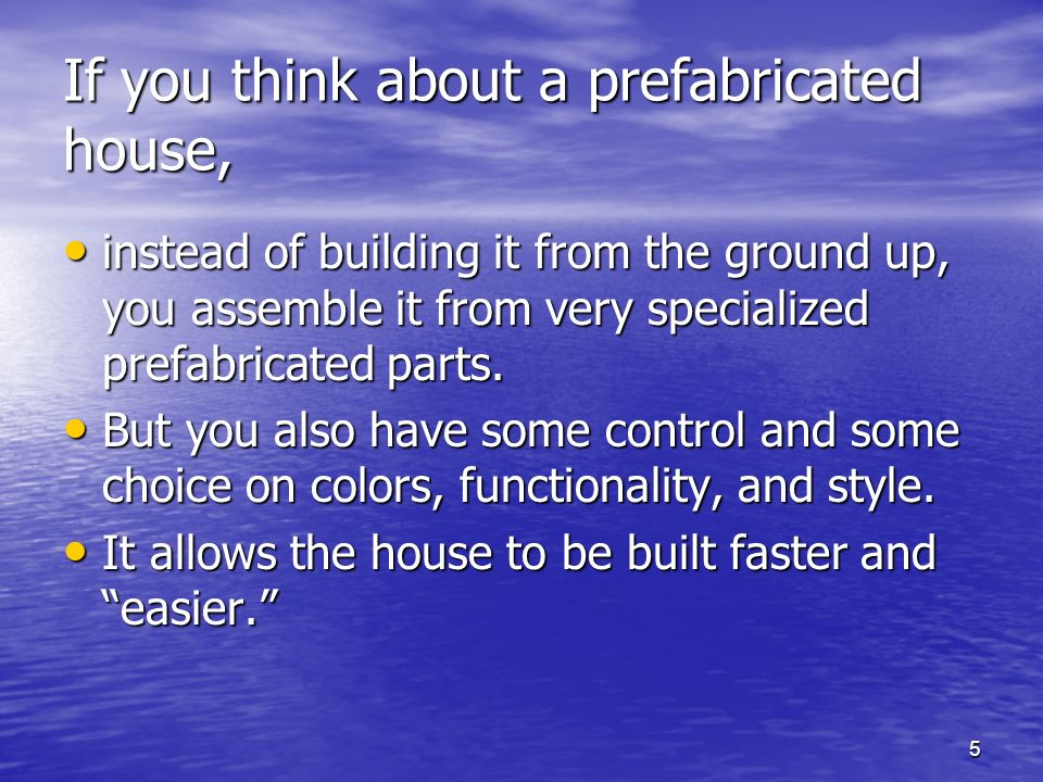 5 If you think about a prefabricated house, instead of building it from the ground up, you assemble it from very specialized prefabricated parts.