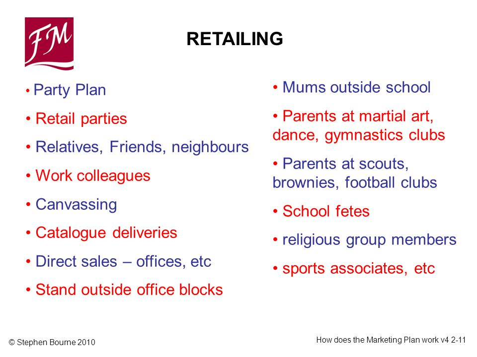 © Stephen Bourne 2010 How does the Marketing Plan work v4 2-11 Party Plan Retail parties Relatives, Friends, neighbours Work colleagues Canvassing Cat