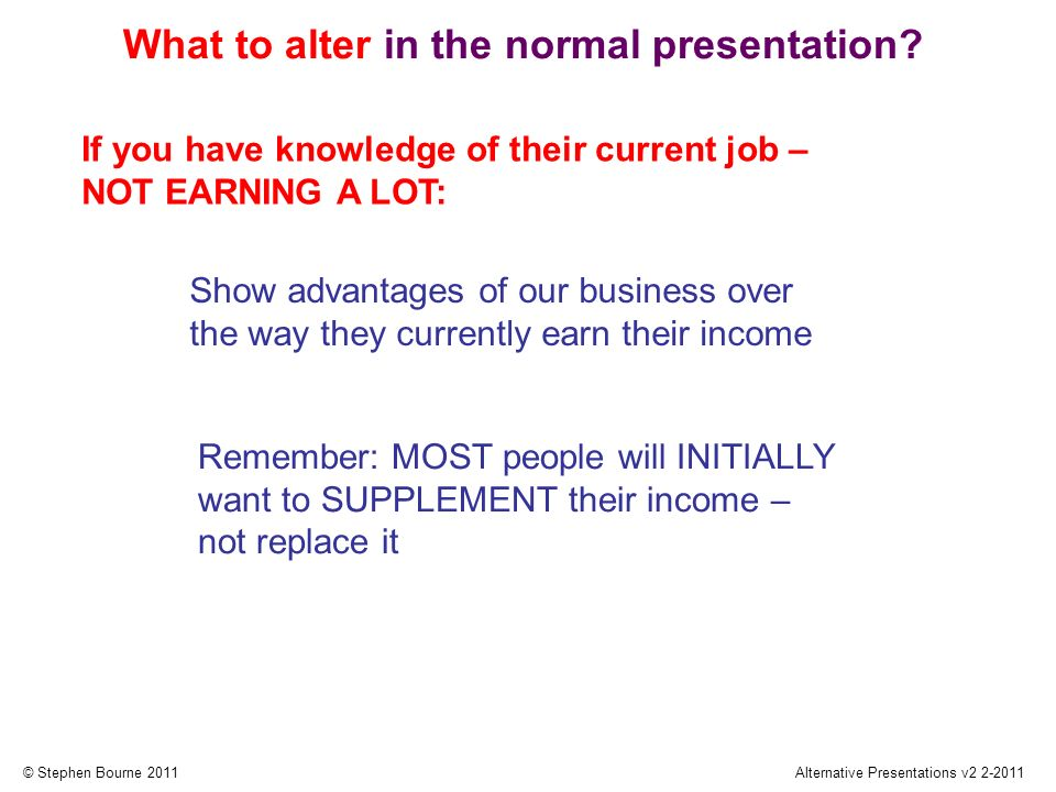 © Stephen Bourne 2011Alternative Presentations v2 2-2011 If you have knowledge of their current job – NOT EARNING A LOT: Show advantages of our business over the way they currently earn their income What to alter in the normal presentation.