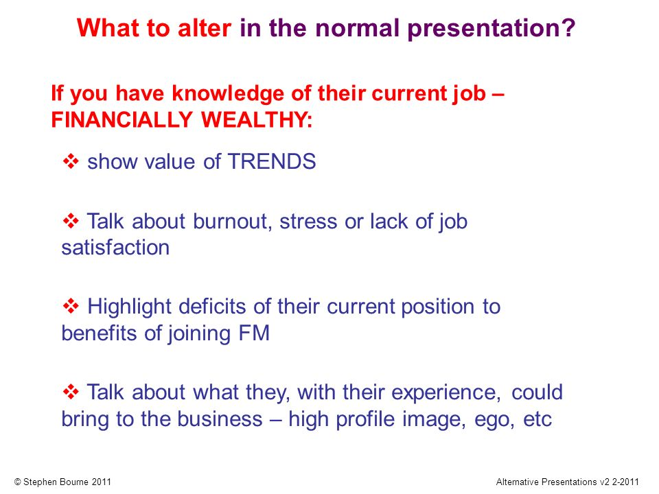 © Stephen Bourne 2011Alternative Presentations v2 2-2011 show value of TRENDS Talk about burnout, stress or lack of job satisfaction Highlight deficits of their current position to benefits of joining FM Talk about what they, with their experience, could bring to the business – high profile image, ego, etc What to alter in the normal presentation.