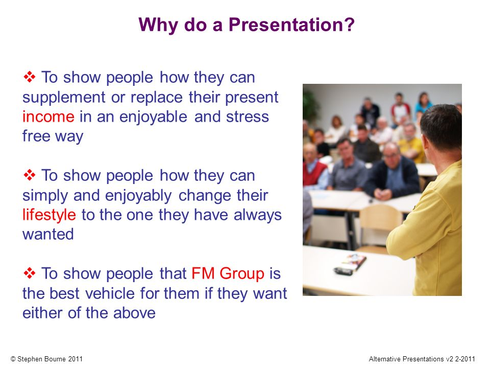 © Stephen Bourne 2011Alternative Presentations v2 2-2011 Why do a Presentation.