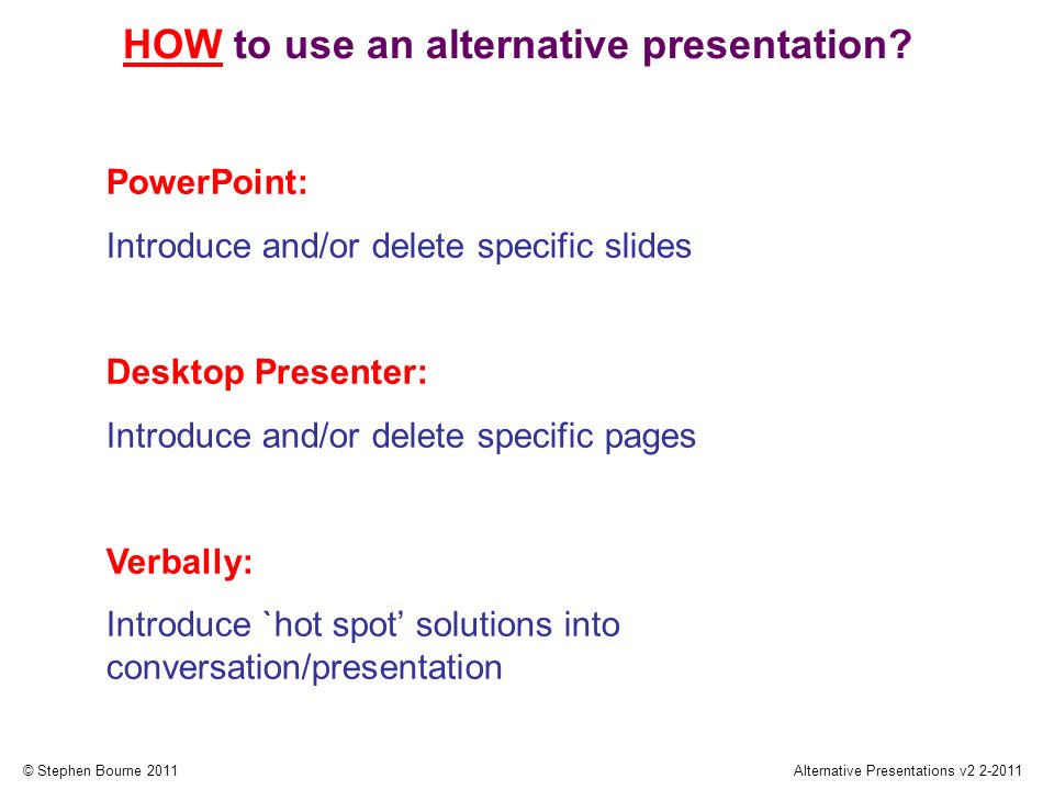 © Stephen Bourne 2011Alternative Presentations v2 2-2011 PowerPoint: Introduce and/or delete specific slides Desktop Presenter: Introduce and/or delete specific pages Verbally: Introduce `hot spot solutions into conversation/presentation HOW to use an alternative presentation