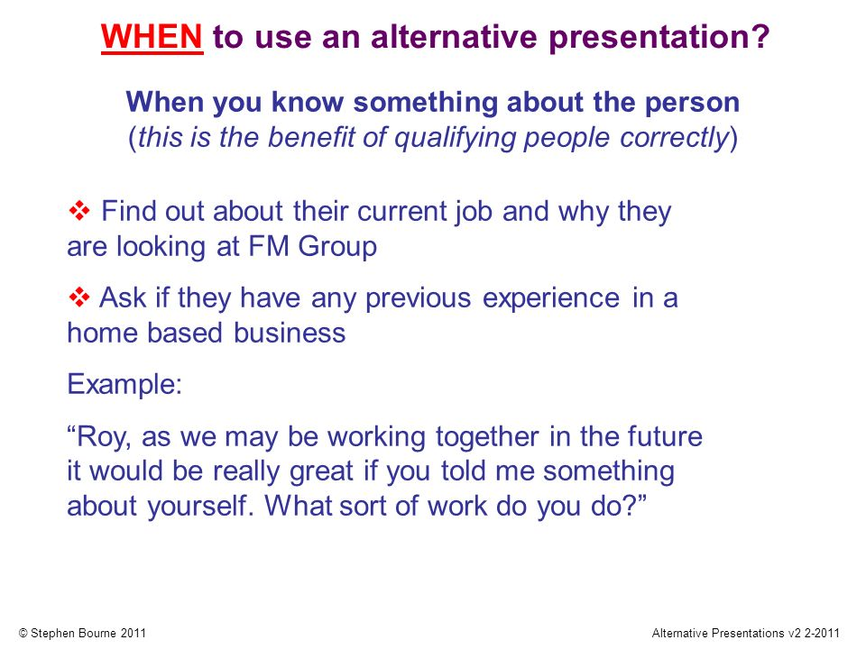 © Stephen Bourne 2011Alternative Presentations v2 2-2011 Find out about their current job and why they are looking at FM Group Ask if they have any pr