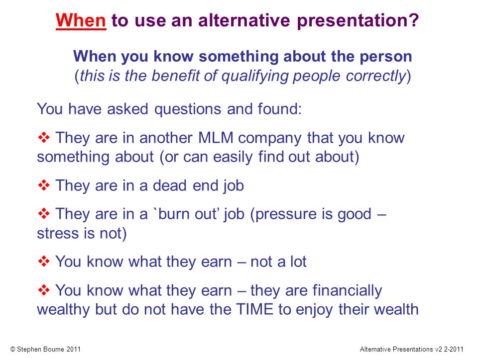 © Stephen Bourne 2011Alternative Presentations v2 2-2011 You have asked questions and found: They are in another MLM company that you know something about (or can easily find out about) They are in a dead end job They are in a `burn out job (pressure is good – stress is not) You know what they earn – not a lot You know what they earn – they are financially wealthy but do not have the TIME to enjoy their wealth When to use an alternative presentation.