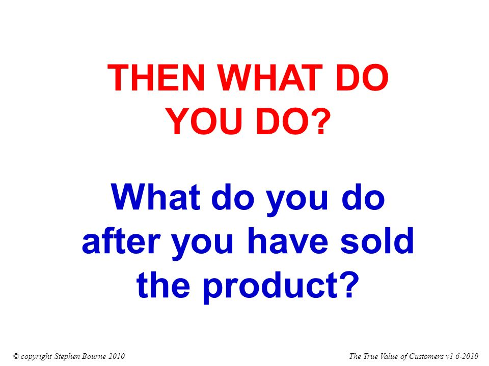 The True Value of Customers v1 6-2010© copyright Stephen Bourne 2010 What do you do after you have sold the product.