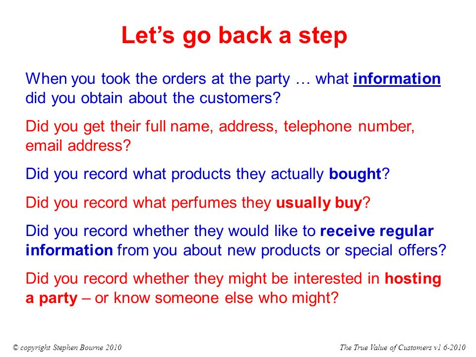 The True Value of Customers v1 6-2010© copyright Stephen Bourne 2010 Lets go back a step When you took the orders at the party … what information did you obtain about the customers.