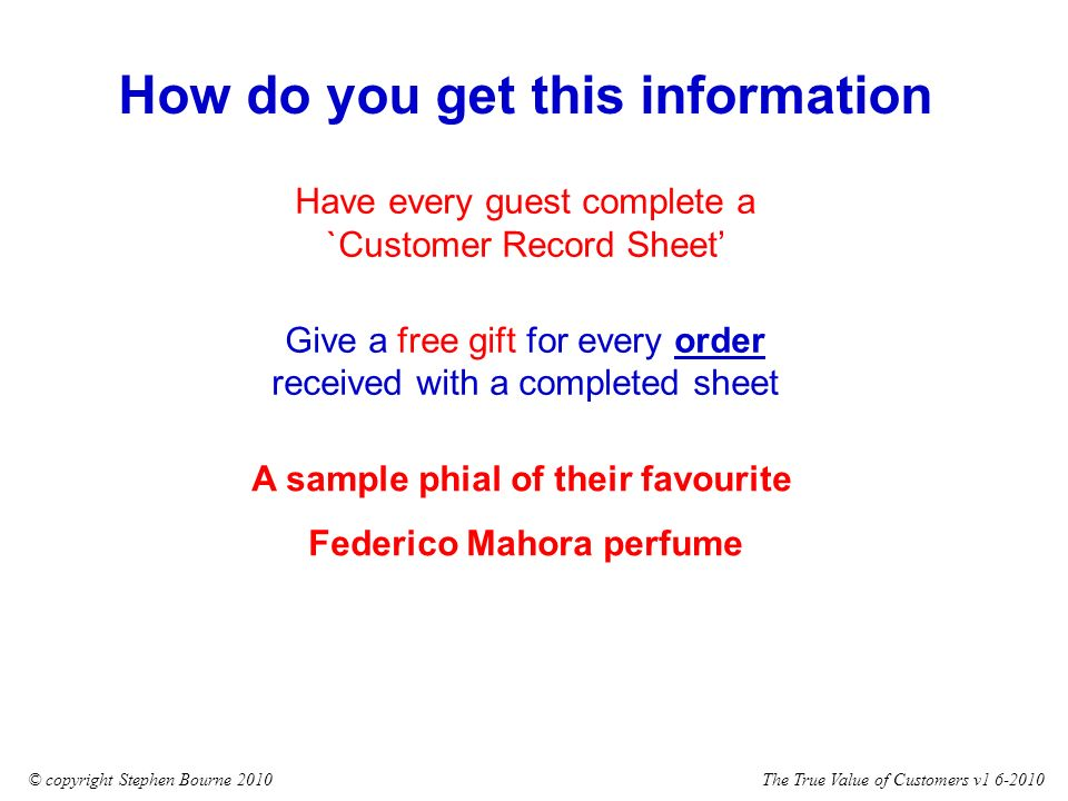 The True Value of Customers v1 6-2010© copyright Stephen Bourne 2010 Have every guest complete a `Customer Record Sheet Give a free gift for every order received with a completed sheet How do you get this information A sample phial of their favourite Federico Mahora perfume