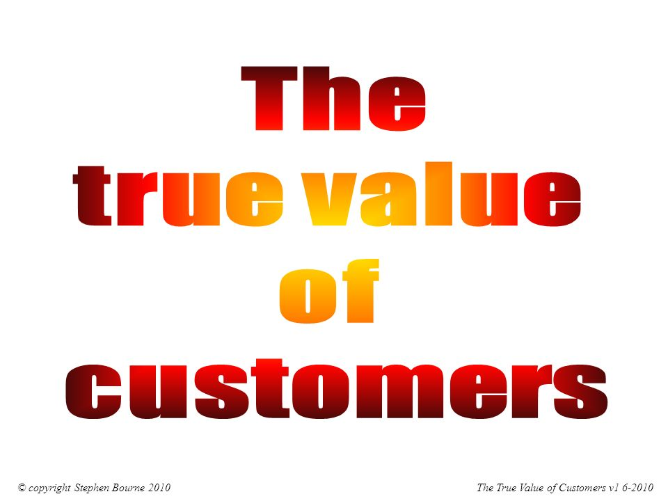 The True Value of Customers v1 6-2010© copyright Stephen Bourne 2010